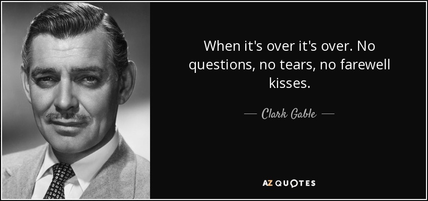When it's over it's over. No questions, no tears, no farewell kisses. - Clark Gable