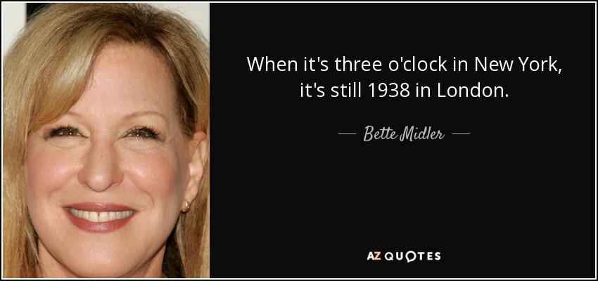 When it's three o'clock in New York, it's still 1938 in London. - Bette Midler