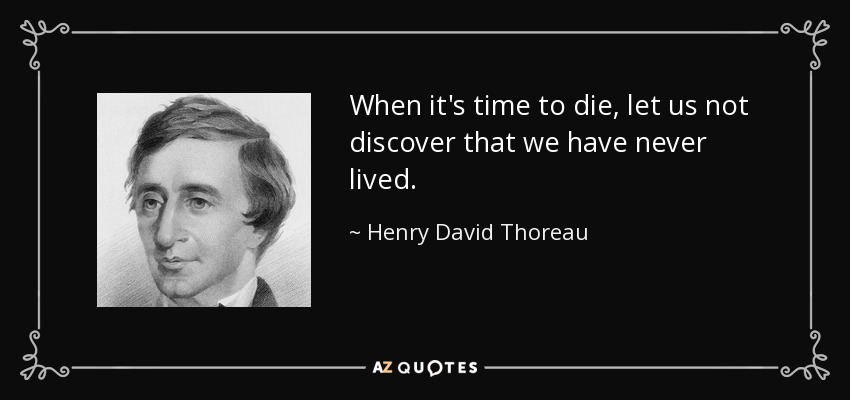 When it's time to die, let us not discover that we have never lived. - Henry David Thoreau