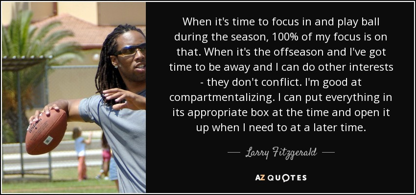 When it's time to focus in and play ball during the season, 100% of my focus is on that. When it's the offseason and I've got time to be away and I can do other interests - they don't conflict. I'm good at compartmentalizing. I can put everything in its appropriate box at the time and open it up when I need to at a later time. - Larry Fitzgerald