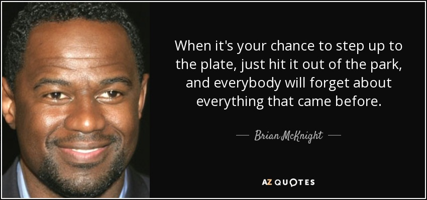 When it's your chance to step up to the plate, just hit it out of the park, and everybody will forget about everything that came before. - Brian McKnight