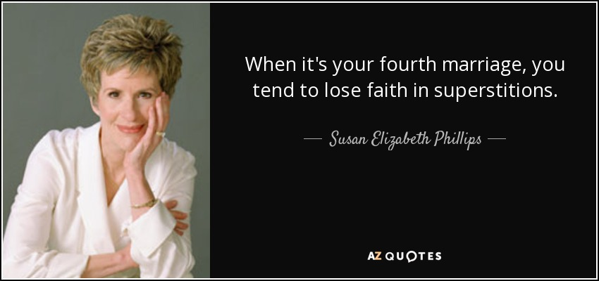 When it's your fourth marriage, you tend to lose faith in superstitions. - Susan Elizabeth Phillips