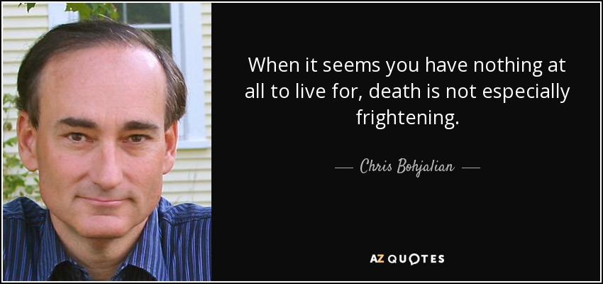 When it seems you have nothing at all to live for, death is not especially frightening. - Chris Bohjalian