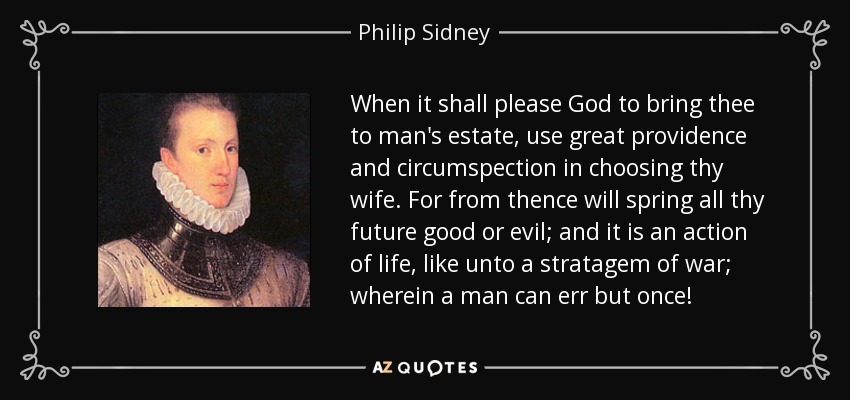 When it shall please God to bring thee to man's estate, use great providence and circumspection in choosing thy wife. For from thence will spring all thy future good or evil; and it is an action of life, like unto a stratagem of war; wherein a man can err but once! - Philip Sidney