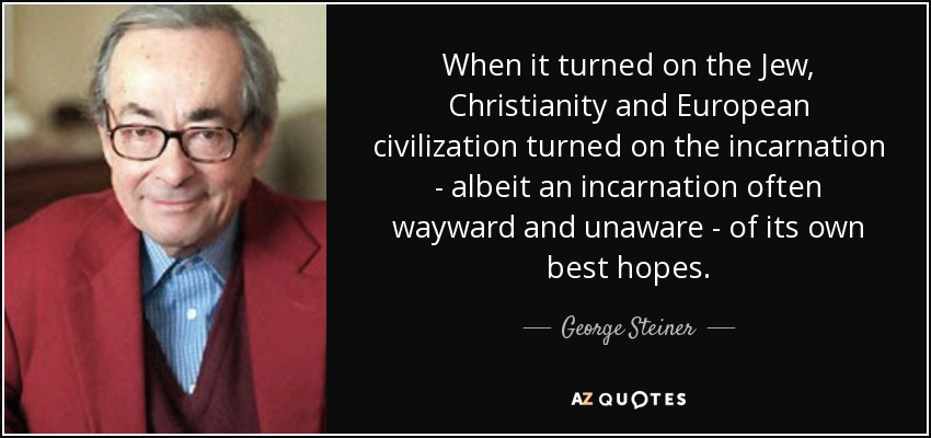 When it turned on the Jew, Christianity and European civilization turned on the incarnation - albeit an incarnation often wayward and unaware - of its own best hopes. - George Steiner