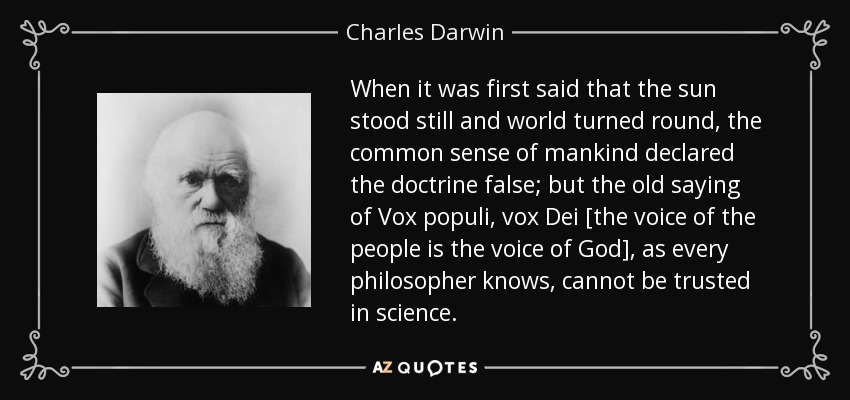 When it was first said that the sun stood still and world turned round, the common sense of mankind declared the doctrine false; but the old saying of Vox populi, vox Dei [the voice of the people is the voice of God], as every philosopher knows, cannot be trusted in science. - Charles Darwin