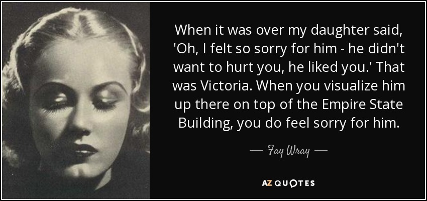 When it was over my daughter said, 'Oh, I felt so sorry for him - he didn't want to hurt you, he liked you.' That was Victoria. When you visualize him up there on top of the Empire State Building, you do feel sorry for him. - Fay Wray