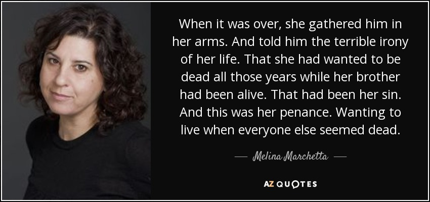 When it was over, she gathered him in her arms. And told him the terrible irony of her life. That she had wanted to be dead all those years while her brother had been alive. That had been her sin. And this was her penance. Wanting to live when everyone else seemed dead. - Melina Marchetta