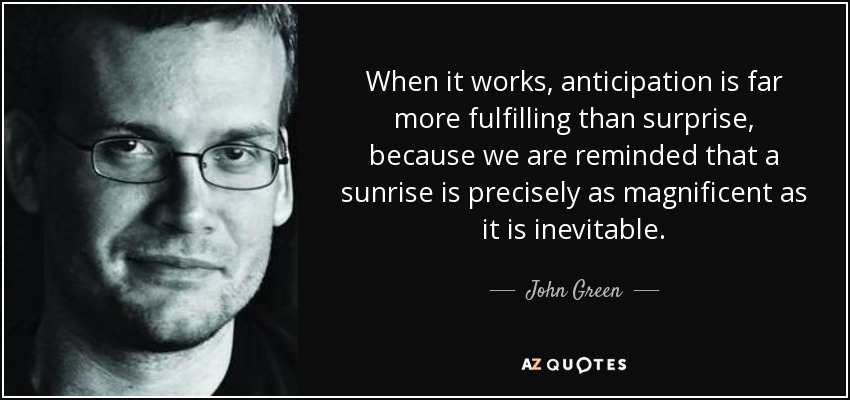 When it works, anticipation is far more fulfilling than surprise, because we are reminded that a sunrise is precisely as magnificent as it is inevitable. - John Green