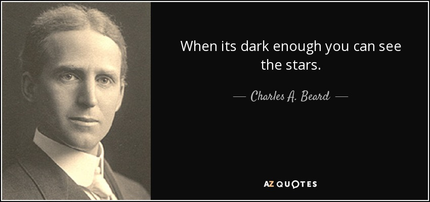 When its dark enough you can see the stars. - Charles A. Beard