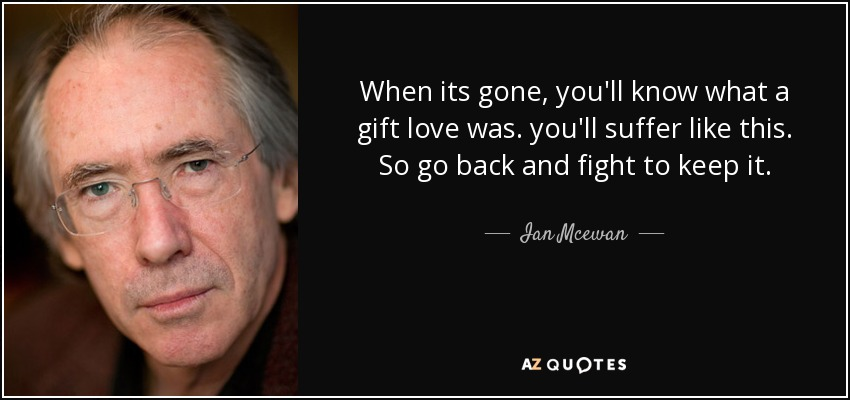 When its gone, you'll know what a gift love was. you'll suffer like this. So go back and fight to keep it. - Ian Mcewan