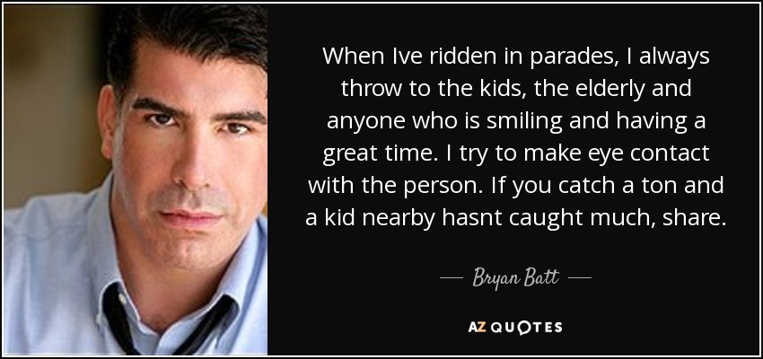 When Ive ridden in parades, I always throw to the kids, the elderly and anyone who is smiling and having a great time. I try to make eye contact with the person. If you catch a ton and a kid nearby hasnt caught much, share. - Bryan Batt
