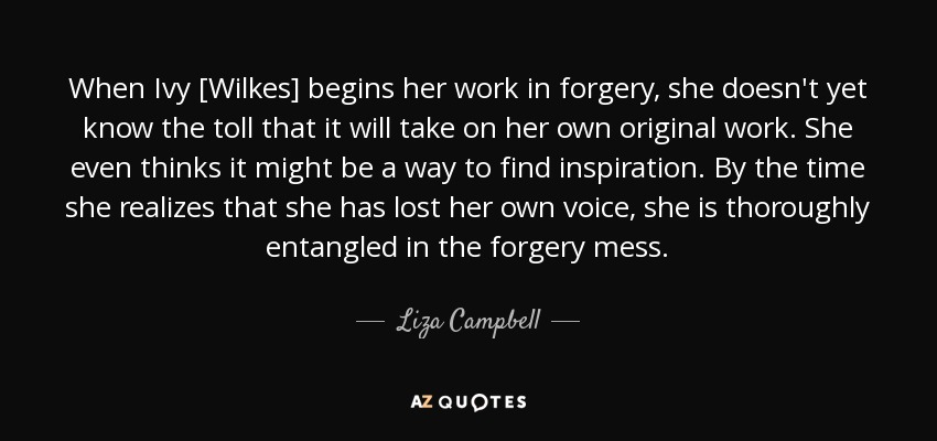When Ivy [Wilkes] begins her work in forgery, she doesn't yet know the toll that it will take on her own original work. She even thinks it might be a way to find inspiration. By the time she realizes that she has lost her own voice, she is thoroughly entangled in the forgery mess. - Liza Campbell