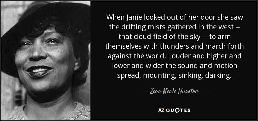 When Janie looked out of her door she saw the drifting mists gathered in the west -- that cloud field of the sky -- to arm themselves with thunders and march forth against the world. Louder and higher and lower and wider the sound and motion spread, mounting, sinking, darking. - Zora Neale Hurston