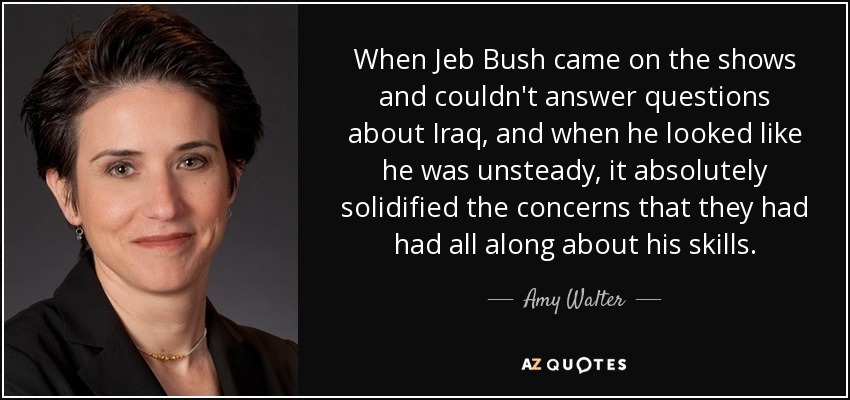 When Jeb Bush came on the shows and couldn't answer questions about Iraq, and when he looked like he was unsteady, it absolutely solidified the concerns that they had had all along about his skills. - Amy Walter