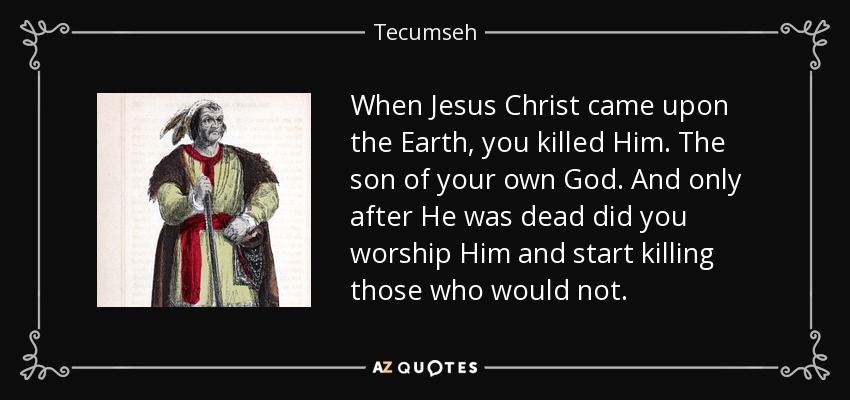 When Jesus Christ came upon the Earth, you killed Him. The son of your own God. And only after He was dead did you worship Him and start killing those who would not. - Tecumseh