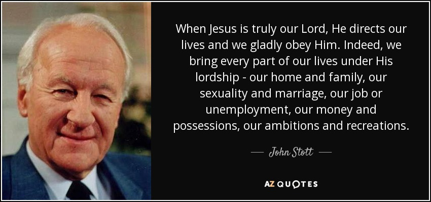 When Jesus is truly our Lord, He directs our lives and we gladly obey Him. Indeed, we bring every part of our lives under His lordship - our home and family, our sexuality and marriage, our job or unemployment, our money and possessions, our ambitions and recreations. - John Stott