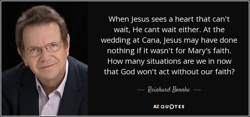When Jesus sees a heart that can't wait, He cant wait either. At the wedding at Cana, Jesus may have done nothing if it wasn't for Mary's faith. How many situations are we in now that God won't act without our faith? - Reinhard Bonnke