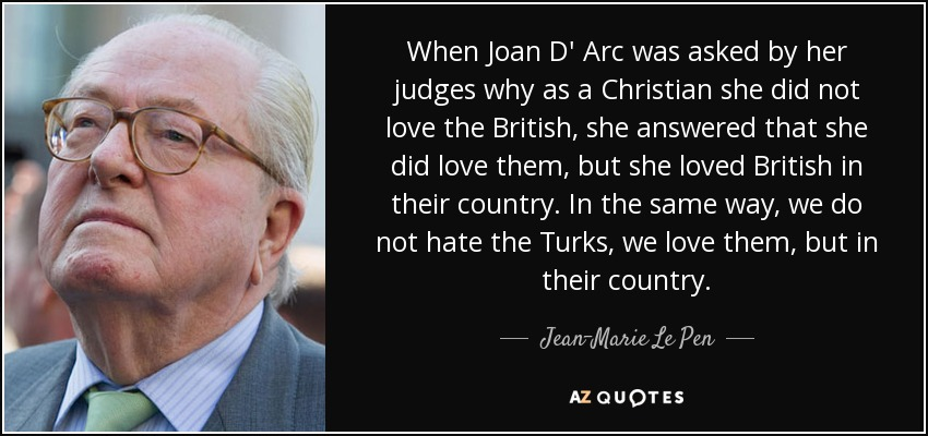 When Joan D' Arc was asked by her judges why as a Christian she did not love the British, she answered that she did love them, but she loved British in their country. In the same way, we do not hate the Turks, we love them, but in their country. - Jean-Marie Le Pen