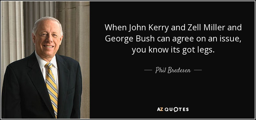 When John Kerry and Zell Miller and George Bush can agree on an issue, you know its got legs. - Phil Bredesen