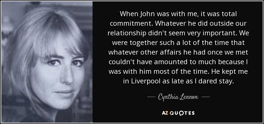 When John was with me, it was total commitment. Whatever he did outside our relationship didn't seem very important. We were together such a lot of the time that whatever other affairs he had once we met couldn't have amounted to much because I was with him most of the time. He kept me in Liverpool as late as I dared stay. - Cynthia Lennon