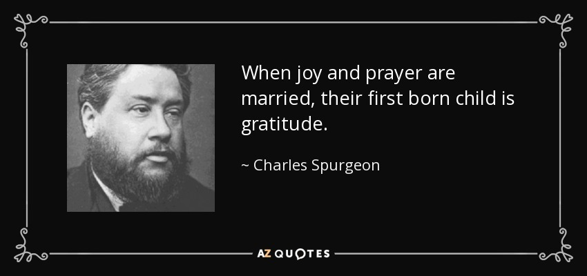 When joy and prayer are married, their first born child is gratitude. - Charles Spurgeon