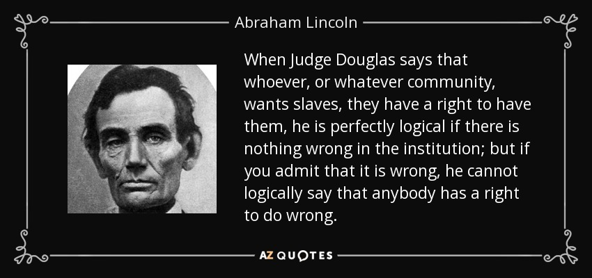 When Judge Douglas says that whoever, or whatever community, wants slaves, they have a right to have them, he is perfectly logical if there is nothing wrong in the institution; but if you admit that it is wrong, he cannot logically say that anybody has a right to do wrong. - Abraham Lincoln