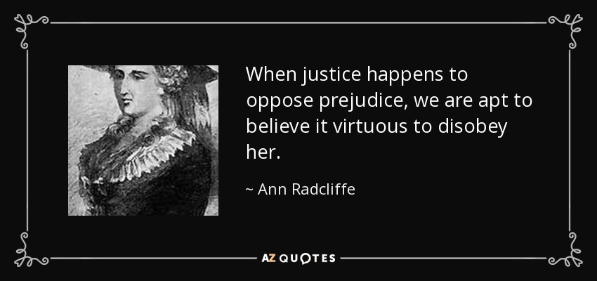 When justice happens to oppose prejudice, we are apt to believe it virtuous to disobey her. - Ann Radcliffe