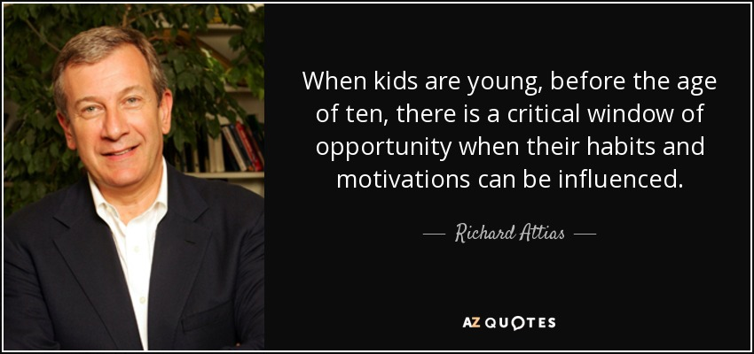 When kids are young, before the age of ten, there is a critical window of opportunity when their habits and motivations can be influenced. - Richard Attias