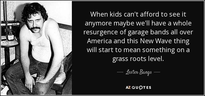 When kids can't afford to see it anymore maybe we'll have a whole resurgence of garage bands all over America and this New Wave thing will start to mean something on a grass roots level. - Lester Bangs