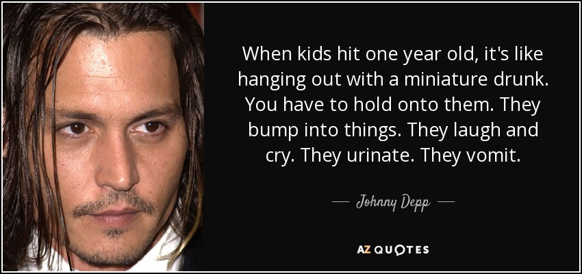 When kids hit one year old, it's like hanging out with a miniature drunk. You have to hold onto them. They bump into things. They laugh and cry. They urinate. They vomit. - Johnny Depp