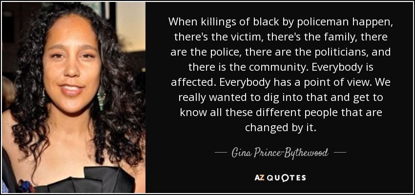 When killings of black by policeman happen, there's the victim, there's the family, there are the police, there are the politicians, and there is the community. Everybody is affected. Everybody has a point of view. We really wanted to dig into that and get to know all these different people that are changed by it. - Gina Prince-Bythewood