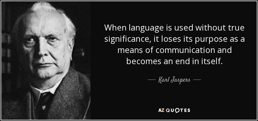 When language is used without true significance, it loses its purpose as a means of communication and becomes an end in itself. - Karl Jaspers