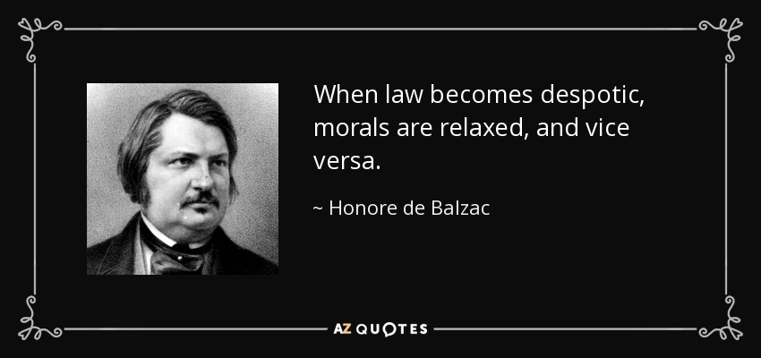 When law becomes despotic, morals are relaxed, and vice versa. - Honore de Balzac