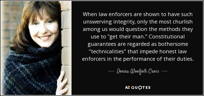 When law enforcers are shown to have such unswerving integrity, only the most churlish among us would question the methods they use to