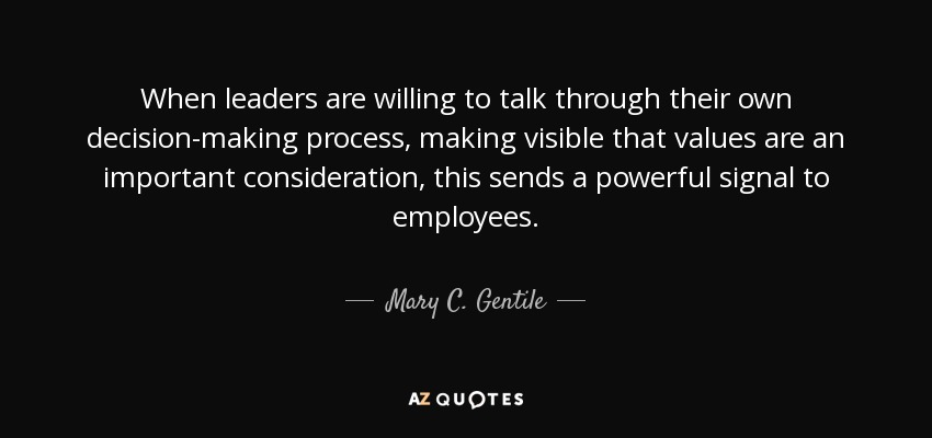 When leaders are willing to talk through their own decision-making process, making visible that values are an important consideration, this sends a powerful signal to employees. - Mary C. Gentile