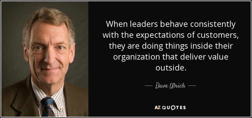 When leaders behave consistently with the expectations of customers, they are doing things inside their organization that deliver value outside. - Dave Ulrich