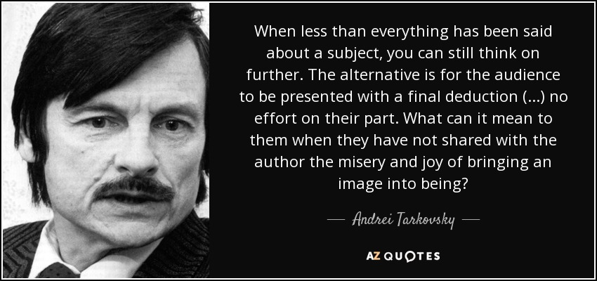 When less than everything has been said about a subject, you can still think on further. The alternative is for the audience to be presented with a final deduction (...) no effort on their part. What can it mean to them when they have not shared with the author the misery and joy of bringing an image into being? - Andrei Tarkovsky
