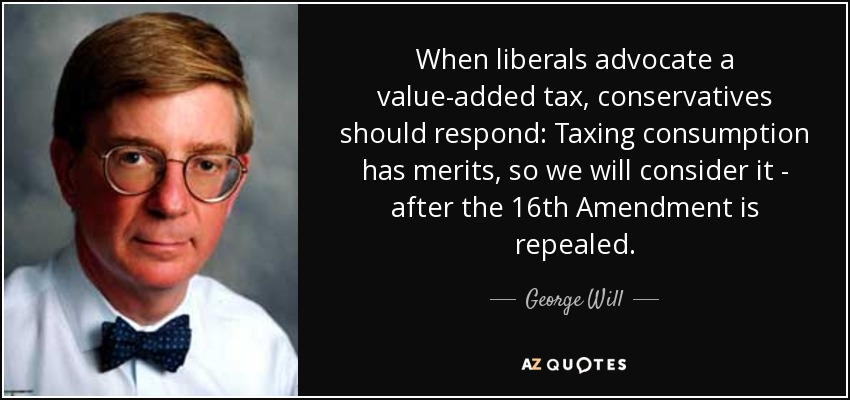 When liberals advocate a value-added tax, conservatives should respond: Taxing consumption has merits, so we will consider it - after the 16th Amendment is repealed. - George Will
