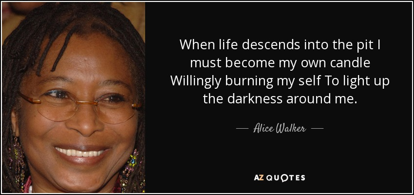 When life descends into the pit I must become my own candle Willingly burning my self To light up the darkness around me. - Alice Walker