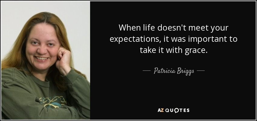When life doesn't meet your expectations, it was important to take it with grace. - Patricia Briggs