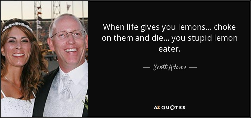When life gives you lemons... choke on them and die... you stupid lemon eater. - Scott Adams