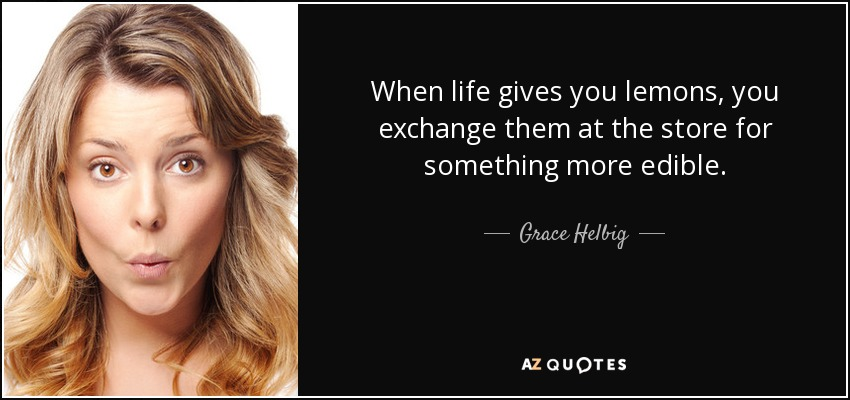 When life gives you lemons, you exchange them at the store for something more edible. - Grace Helbig