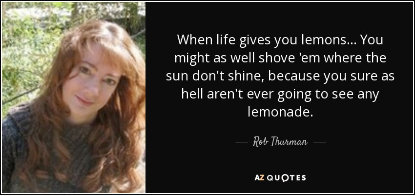 When life gives you lemons. . . You might as well shove 'em where the sun don't shine, because you sure as hell aren't ever going to see any lemonade. - Rob Thurman