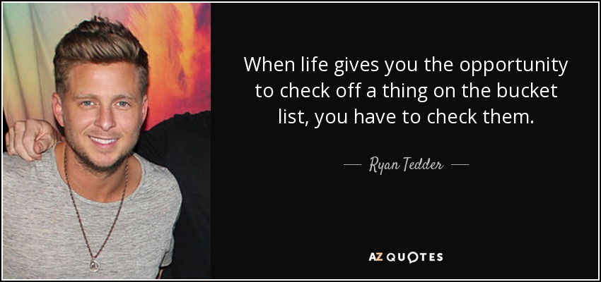 When life gives you the opportunity to check off a thing on the bucket list, you have to check them. - Ryan Tedder