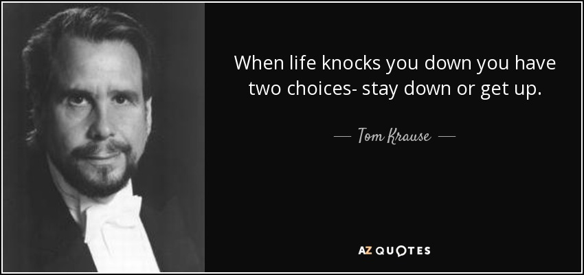 When life knocks you down you have two choices- stay down or get up. - Tom Krause