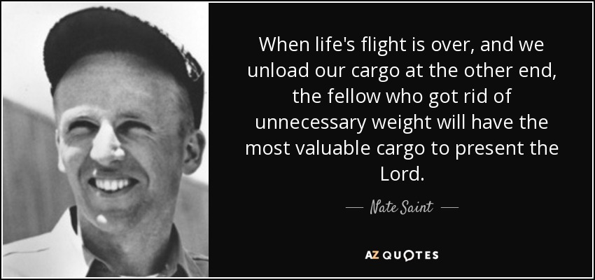 When life's flight is over, and we unload our cargo at the other end, the fellow who got rid of unnecessary weight will have the most valuable cargo to present the Lord. - Nate Saint