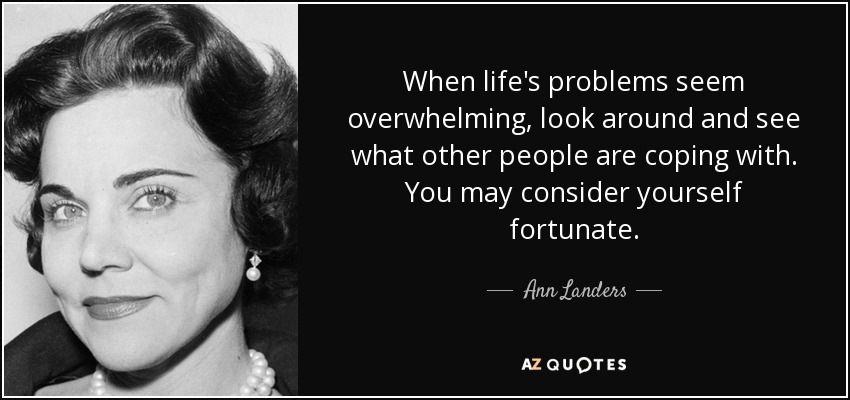 When life's problems seem overwhelming, look around and see what other people are coping with. You may consider yourself fortunate. - Ann Landers