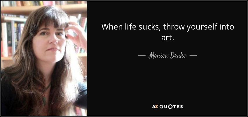 Monica Drake Quote When Life Sucks Throw Yourself Into Art Fascinating Life Sucks Quote