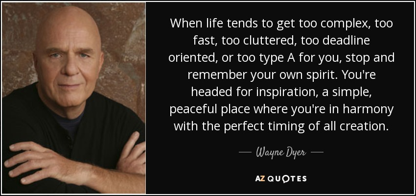When life tends to get too complex, too fast, too cluttered, too deadline oriented, or too type A for you, stop and remember your own spirit. You're headed for inspiration, a simple, peaceful place where you're in harmony with the perfect timing of all creation. - Wayne Dyer